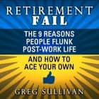 Retirement Fail - The 9 Reasons People Flunk Post-Work Life and How to Ace Your Own audiobook by Greg Sullivan, Peter Berkrot