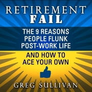 Retirement Fail - The 9 Reasons People Flunk Post-Work Life and How to Ace Your Own audiobook by Greg Sullivan