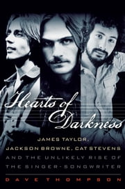 Hearts of Darkness - James Taylor, Jackson Browne, Cat Stevens, and the Unlikely Rise of the Singer-Songwriter ebook by Dave Thompson