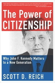 The Power of Citizenship - Why John F. Kennedy Matters to a New Generation eBook by Scott D. Reich