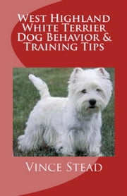 West Highland White Terrier Dog Behavior & Training Tips ebook by Vince Stead