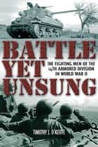 Battle Yet Unsung: The Fighting Men of the 14th Armored Division in World War II ebook by Timothy J. O Keefe