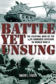 Battle Yet Unsung: The Fighting Men of the 14th Armored Division in World War II - The Fighting Men of the 14th Armored Division in World War II ebook by Timothy J. O Keefe