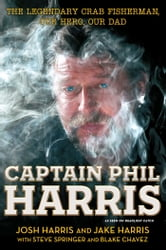 Captain Phil Harris - The Legendary Crab Fisherman, Our Hero, Our Dad ebook by Josh Harris,Jake Harris,Blake Chavez,Steve Springer