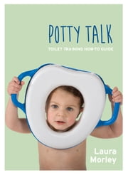 Potty Talk - Toilet Training How-to Guide ebook by Laura Morley