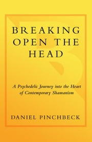 Breaking Open the Head - A Psychedelic Journey into the Heart of Contemporary Shamanism ebook by Daniel Pinchbeck