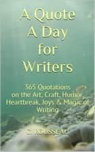 A Quote A Day for Writers: 365 Quotations on the Art, Craft, Humor, Heartbreak, Joys & Magic of Writing ebook by C. Rousseau