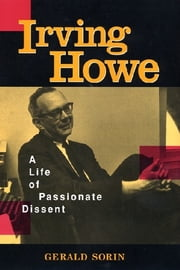 Irving Howe - A Life of Passionate Dissent ebook by Gerald Sorin