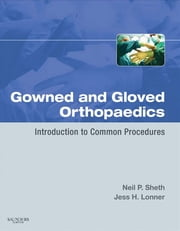Gowned and Gloved Orthopaedics - Introduction to Common Procedures ebook by Neil P. Sheth,Jess H. Lonner