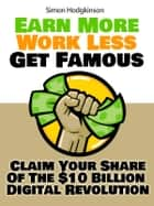Earn More, Work Less, Get Famous - Claim Your Share Of The $10 Billion Digital Revolution ebook by Simon Hodgkinson