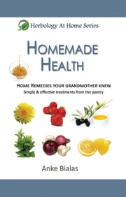 Homemade Health - Home Remedies Your Grandmother Knew - Simple & Effective Treatments From The Pantry (Herbology At Home) ebook by Anke Bialas