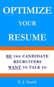 Optimize Your Resume - Be the Candidate Recruiters Want to Talk to ebook by G.J. Smith