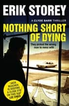 Nothing Short of Dying - A Clyde Barr Thriller ebook by Erik Storey