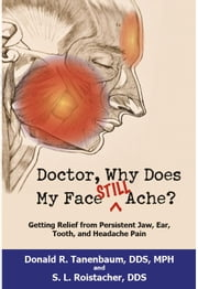 Doctor, Why Does My Face Still Ache? - Getting Relief from Persistent Jaw, Ear, Tooth and Headache Pain ebook by Donald R. Tanenbaum DDS MPH,S. L. Roistacher