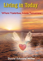 Living in Today - Where Yesterday Meets Tomorrow ebook by David Edward Miller
