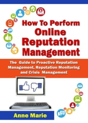 How to Perform Online Reputation Management - The Guide to Proactive Reputation Management, Reputation Monitoring and Crisis Management ebook by ANNE MARIE
