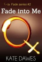 Fade Into Me (Fade series #2) ebook by Kate Dawes