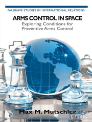 Arms Control in Space - Exploring Conditions for Preventive Arms Control ebook by Max M. Mutschler