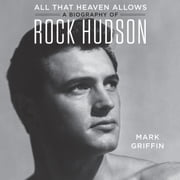 All That Heaven Allows - A Biography of Rock Hudson audiobook by Mark Griffin