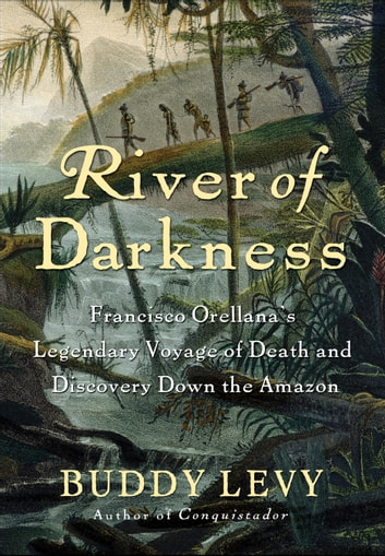 River of Darkness - Francisco Orellana's Legendary Voyage of Death and Discovery Down the Amazon ebook by Buddy Levy