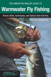 American Angler Guide to Warmwater Fly Fishing - Proven Skills, Techniques, and Tactics from the Pros ebook by Nathan Perkinson