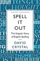 Spell It Out - The singular story of English spelling eBook by David Crystal