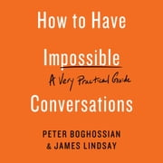 How to Have Impossible Conversations - A Very Practical Guide audiobook by Peter Boghossian, James Lindsay