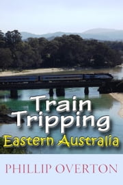 Train Tripping Eastern Australia ebook by Phillip Overton