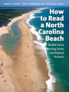 How to Read a North Carolina Beach - Bubble Holes, Barking Sands, and Rippled Runnels ebook by Orrin H. Pilkey, Tracy Monegan Rice, William J. Neal