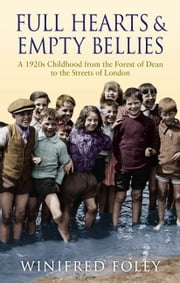 Full Hearts and Empty Bellies - A 1920s Childhood from the Forest of Dean to the Streets of London ebook by Winifred Foley