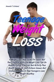 Teenage Weight Loss - A Weight Loss Help Guide For Teens And Their Parents With Vital Weight Loss Tips On Healthy Eating, Exercise And Activity Plus Health Advice On Self-Esteem Issues And Eating Problems To Help Teenagers Lose Weight Healthily ebook by Amanda F. Kirkland