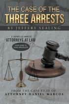 The Case of the Three Arrests - From the Case Files of Attorney Daniel Marcos ebook by Jeffery Sealing