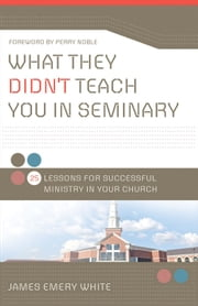What They Didn't Teach You in Seminary - 25 Lessons for Successful Ministry in Your Church ebook by James Emery White,Perry Noble