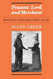 Peasant, Lord, and Merchant - Rural Society in Three Quebec Parishes 1740-1840 ebook by Allan Greer