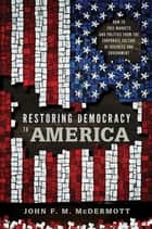 Restoring Democracy to America - How to Free Markets and Politics from the Corporate Culture of Business and Government ebook by John F. M. McDermott