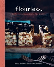 Flourless. - Recipes for Naturally Gluten-Free Desserts ebook by Nicole Spiridakis,John Lee