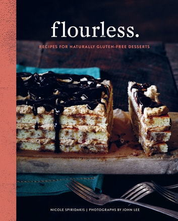 Flourless. - Recipes for Naturally Gluten-Free Desserts ebook by Nicole Spiridakis