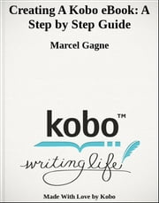 Creating A Kobo eBook: A Step by Step Guide ebook by Marcel Gagne