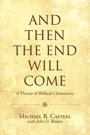 And Then the End Will Come - A Theory of Biblical Christianity ebook by Michael B. Casteel with John D. Walton