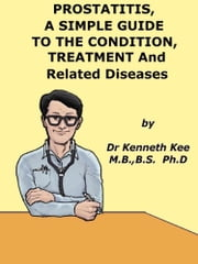 Prostatitis, A Simple Guide to the Condition, Treatment and Related Diseases ebook by Kenneth Kee