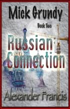 The Russian Connection - Mick Grundy Book 2 ebook by Alexander Francis