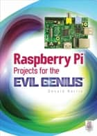 Raspberry Pi Projects for the Evil Genius ebook by Donald Norris