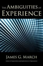 The Ambiguities of Experience ebook by James G. March