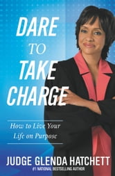 Dare to Take Charge - How to Live Your Life on Purpose ebook by Glenda Hatchett