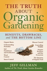 The Truth About Organic Gardening - Benefits, Drawnbacks, and the Bottom Line ebook by Jeff Gillman
