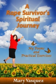 A Rape Survivor's Spiritual Journey: My Poems and Practical Exercises ebook by Mary Vasquez