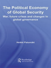 The Political Economy of Global Security - War, Future Crises and Changes in Global Governance ebook by Heikki Patomäki