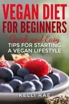 Vegan Diet for Beginners: Quick and Easy Tips for Starting a Vegan Lifestyle ebook by Kelli Rae