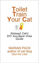 Toilet Train Your Cat: Relaxed Cat's DIY Accident-Free Guide ebook by Marian Pack