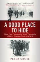 A Good Place to Hide - How One Community Saved Thousands of Lives from the Nazis In WWII ebook by Peter Grose